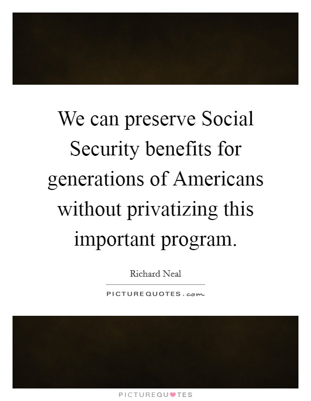 We can preserve Social Security benefits for generations of Americans without privatizing this important program Picture Quote #1