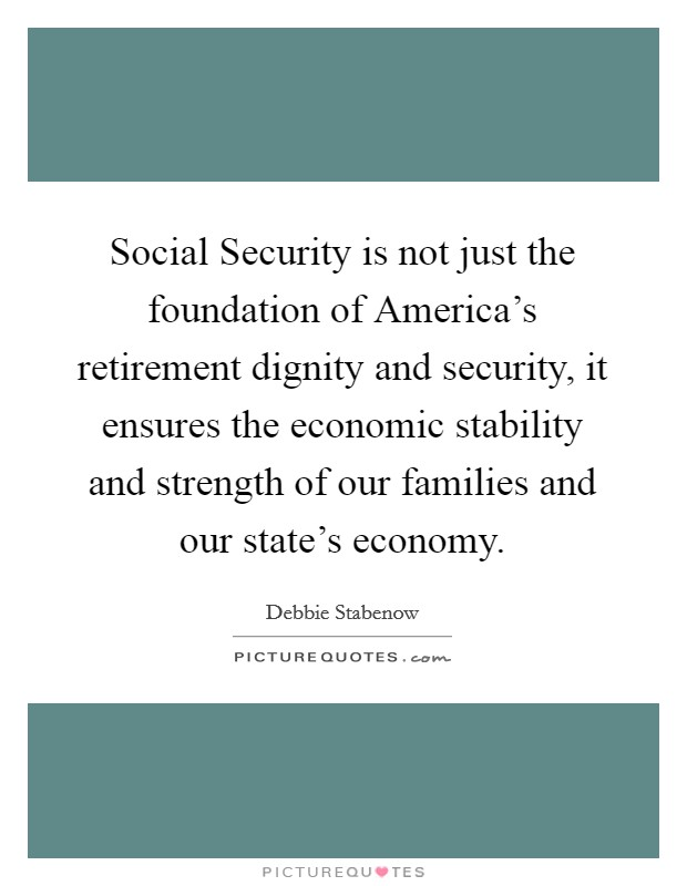 Social Security is not just the foundation of America's retirement dignity and security, it ensures the economic stability and strength of our families and our state's economy. Picture Quote #1