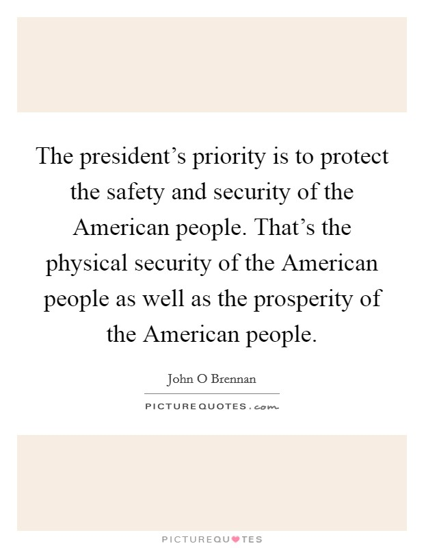 The president's priority is to protect the safety and security of the American people. That's the physical security of the American people as well as the prosperity of the American people Picture Quote #1