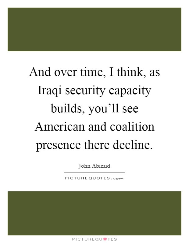 And over time, I think, as Iraqi security capacity builds, you'll see American and coalition presence there decline. Picture Quote #1