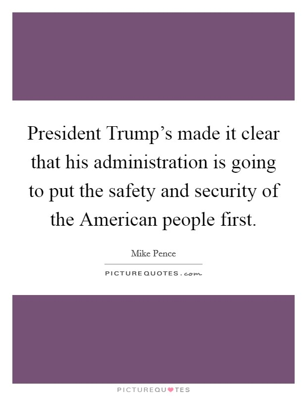 President Trump's made it clear that his administration is going to put the safety and security of the American people first Picture Quote #1