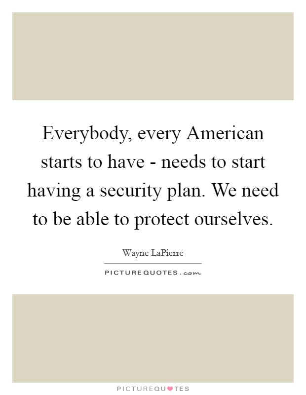 Everybody, every American starts to have - needs to start having a security plan. We need to be able to protect ourselves Picture Quote #1