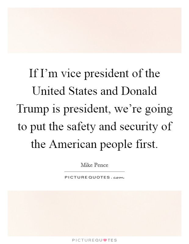 If I'm vice president of the United States and Donald Trump is president, we're going to put the safety and security of the American people first Picture Quote #1