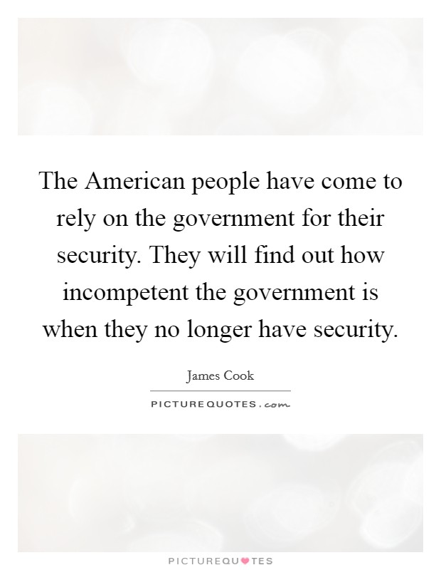 The American people have come to rely on the government for their security. They will find out how incompetent the government is when they no longer have security Picture Quote #1