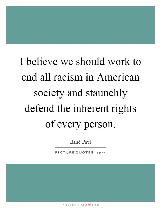 I believe we should work to end all racism in American society and staunchly defend the inherent rights of every person Picture Quote #1