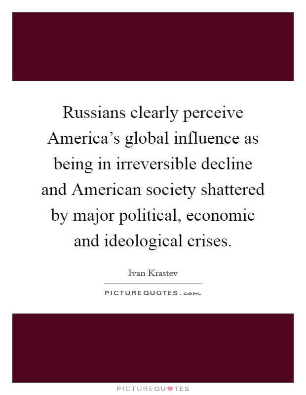 Russians clearly perceive America's global influence as being in irreversible decline and American society shattered by major political, economic and ideological crises Picture Quote #1