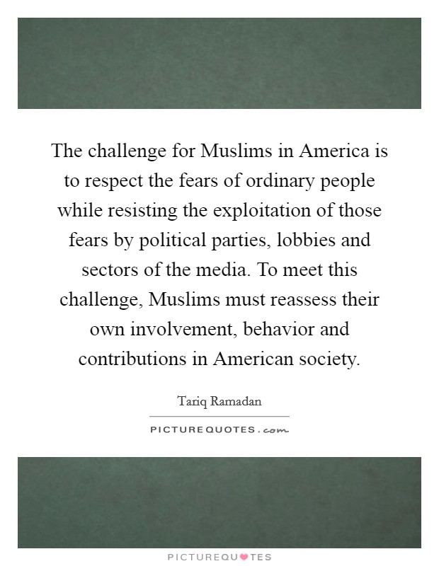 The challenge for Muslims in America is to respect the fears of ordinary people while resisting the exploitation of those fears by political parties, lobbies and sectors of the media. To meet this challenge, Muslims must reassess their own involvement, behavior and contributions in American society Picture Quote #1
