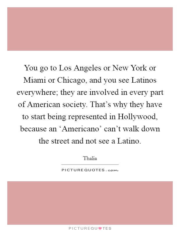You go to Los Angeles or New York or Miami or Chicago, and you see Latinos everywhere; they are involved in every part of American society. That's why they have to start being represented in Hollywood, because an 'Americano' can't walk down the street and not see a Latino Picture Quote #1