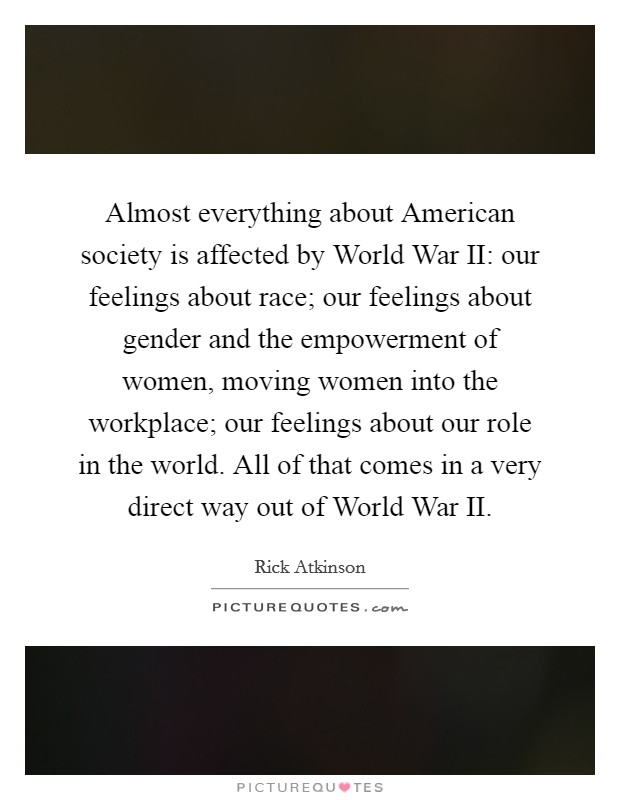 Almost everything about American society is affected by World War II: our feelings about race; our feelings about gender and the empowerment of women, moving women into the workplace; our feelings about our role in the world. All of that comes in a very direct way out of World War II Picture Quote #1