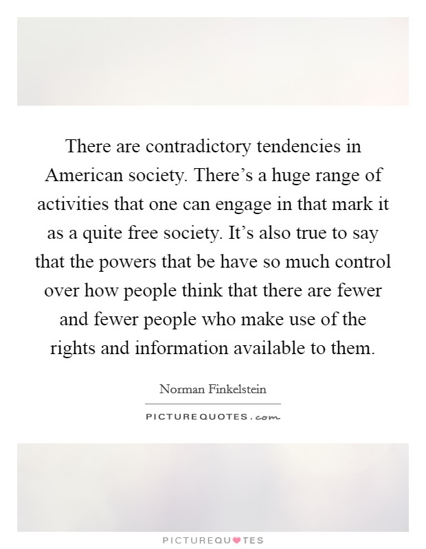 There are contradictory tendencies in American society. There's a huge range of activities that one can engage in that mark it as a quite free society. It's also true to say that the powers that be have so much control over how people think that there are fewer and fewer people who make use of the rights and information available to them Picture Quote #1