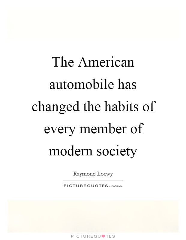 The American automobile has changed the habits of every member of modern society Picture Quote #1