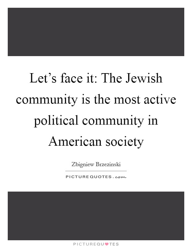 Let's face it: The Jewish community is the most active political community in American society Picture Quote #1