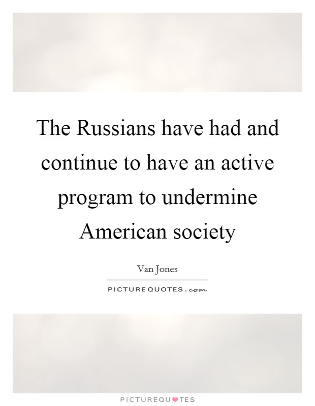 The Russians have had and continue to have an active program to undermine American society Picture Quote #1