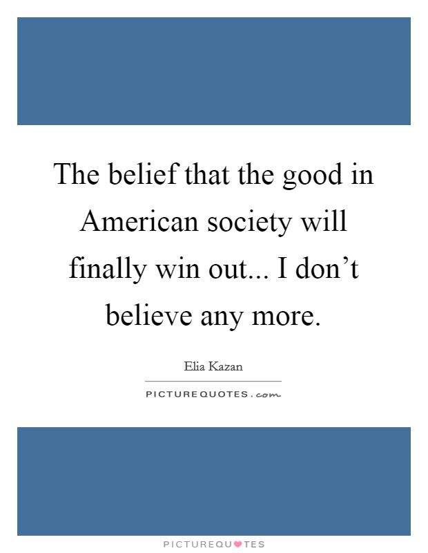 The belief that the good in American society will finally win out... I don't believe any more Picture Quote #1