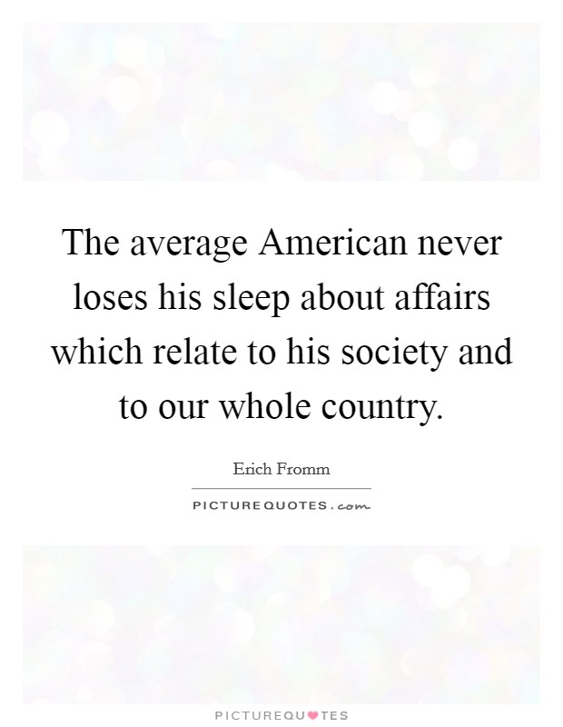 The average American never loses his sleep about affairs which relate to his society and to our whole country Picture Quote #1