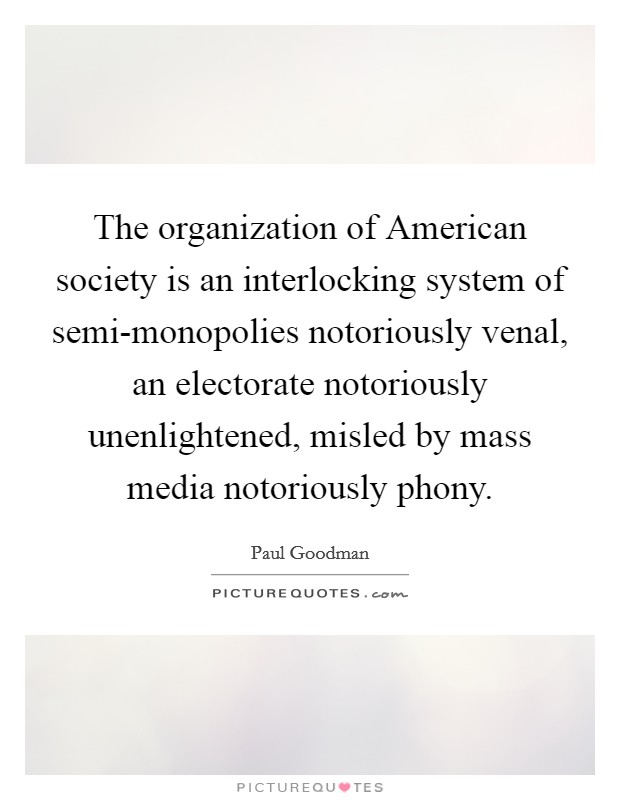 The organization of American society is an interlocking system of semi-monopolies notoriously venal, an electorate notoriously unenlightened, misled by mass media notoriously phony Picture Quote #1