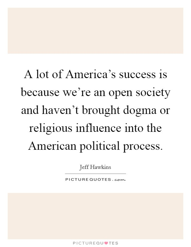 A lot of America's success is because we're an open society and haven't brought dogma or religious influence into the American political process Picture Quote #1