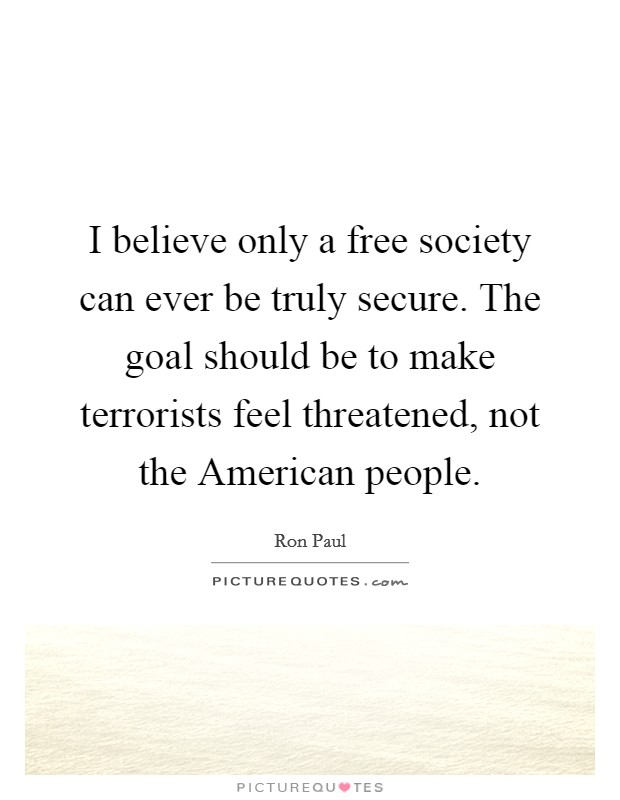 I believe only a free society can ever be truly secure. The goal should be to make terrorists feel threatened, not the American people Picture Quote #1