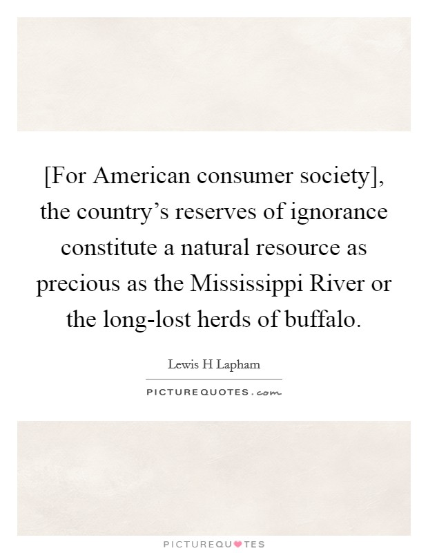 [For American consumer society], the country's reserves of ignorance constitute a natural resource as precious as the Mississippi River or the long-lost herds of buffalo Picture Quote #1