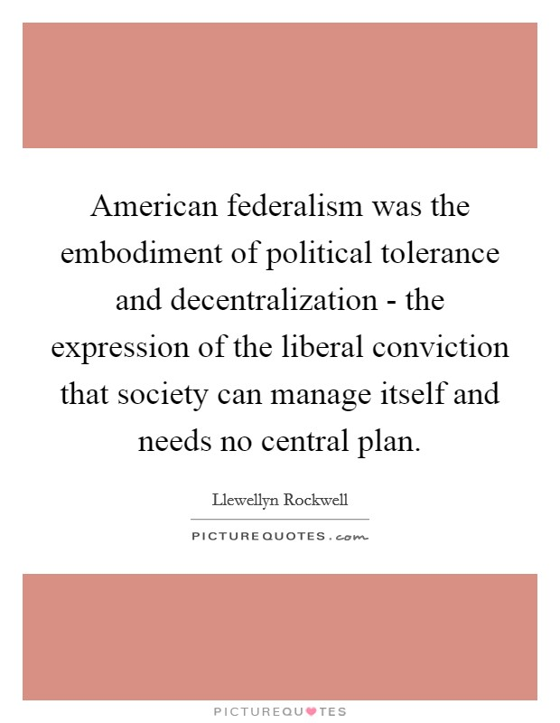 American federalism was the embodiment of political tolerance and decentralization - the expression of the liberal conviction that society can manage itself and needs no central plan Picture Quote #1