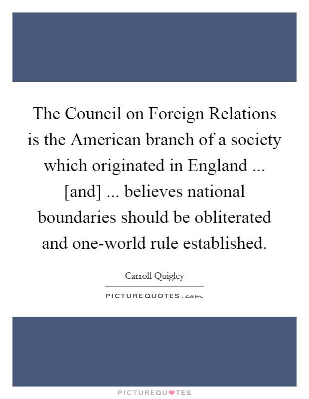 The Council on Foreign Relations is the American branch of a society which originated in England ... [and] ... believes national boundaries should be obliterated and one-world rule established Picture Quote #1