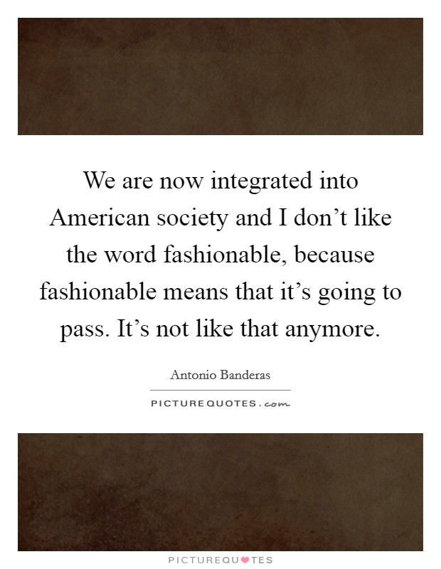 We are now integrated into American society and I don't like the word fashionable, because fashionable means that it's going to pass. It's not like that anymore Picture Quote #1