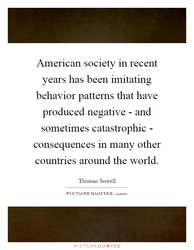 American society in recent years has been imitating behavior patterns that have produced negative - and sometimes catastrophic - consequences in many other countries around the world Picture Quote #1