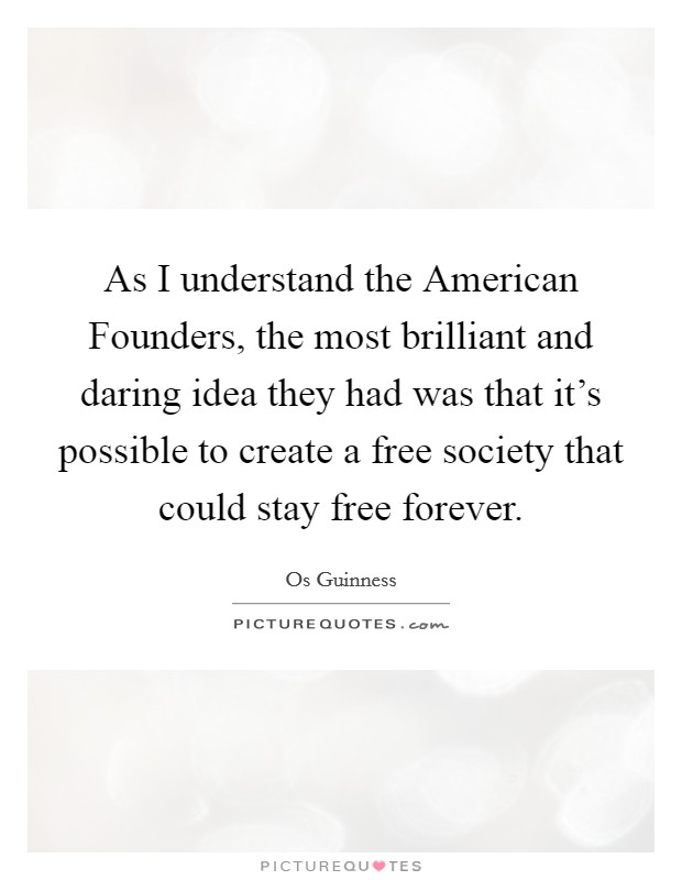 As I understand the American Founders, the most brilliant and daring idea they had was that it's possible to create a free society that could stay free forever Picture Quote #1