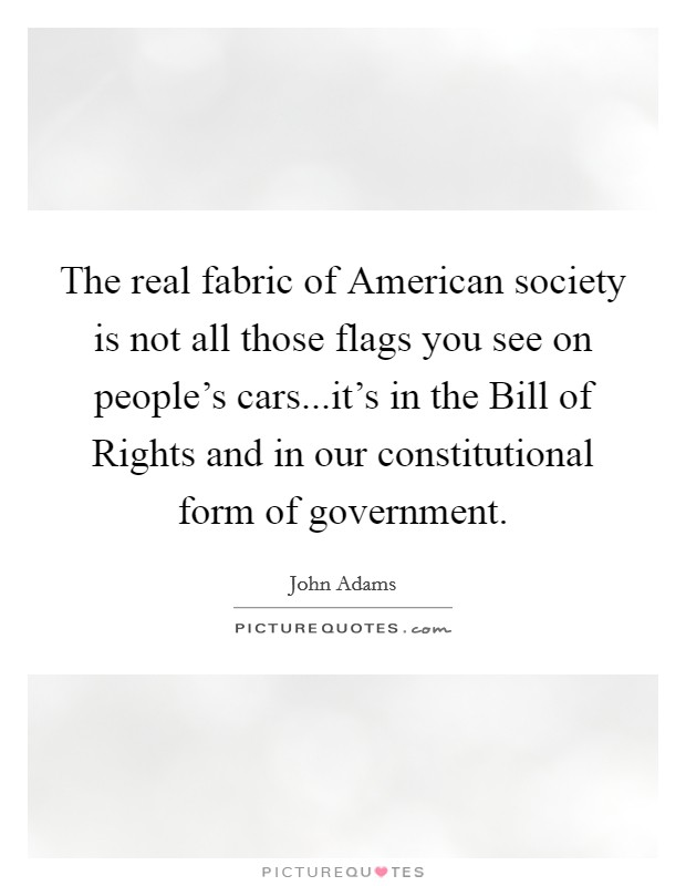 The real fabric of American society is not all those flags you see on people's cars...it's in the Bill of Rights and in our constitutional form of government Picture Quote #1