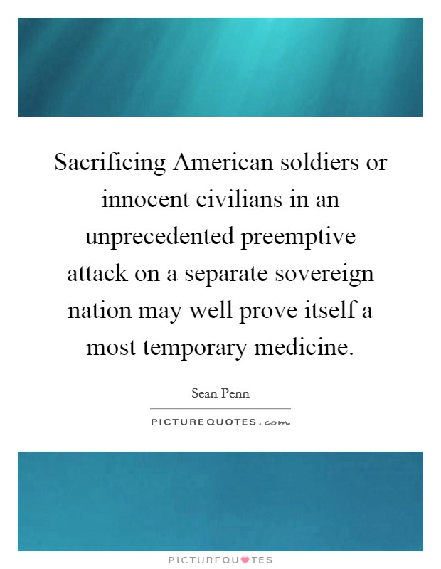 Sacrificing American soldiers or innocent civilians in an unprecedented preemptive attack on a separate sovereign nation may well prove itself a most temporary medicine Picture Quote #1