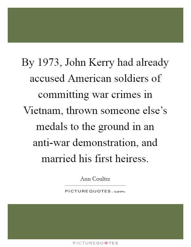By 1973, John Kerry had already accused American soldiers of committing war crimes in Vietnam, thrown someone else's medals to the ground in an anti-war demonstration, and married his first heiress Picture Quote #1
