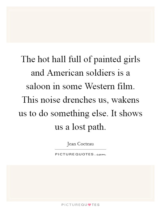 The hot hall full of painted girls and American soldiers is a saloon in some Western film. This noise drenches us, wakens us to do something else. It shows us a lost path Picture Quote #1