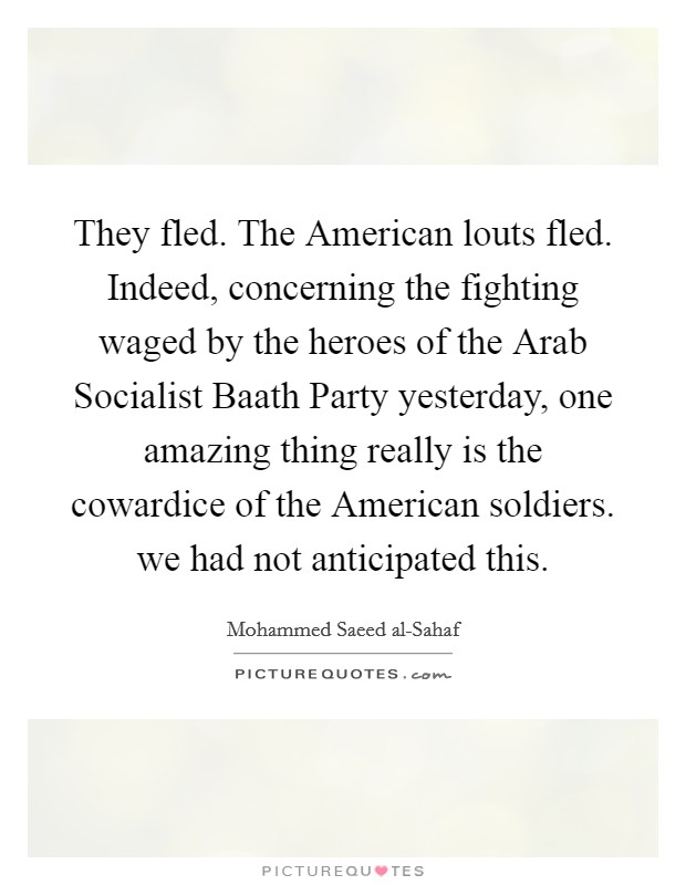 They fled. The American louts fled. Indeed, concerning the fighting waged by the heroes of the Arab Socialist Baath Party yesterday, one amazing thing really is the cowardice of the American soldiers. we had not anticipated this Picture Quote #1