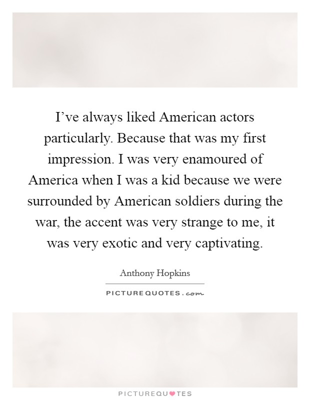 I've always liked American actors particularly. Because that was my first impression. I was very enamoured of America when I was a kid because we were surrounded by American soldiers during the war, the accent was very strange to me, it was very exotic and very captivating Picture Quote #1