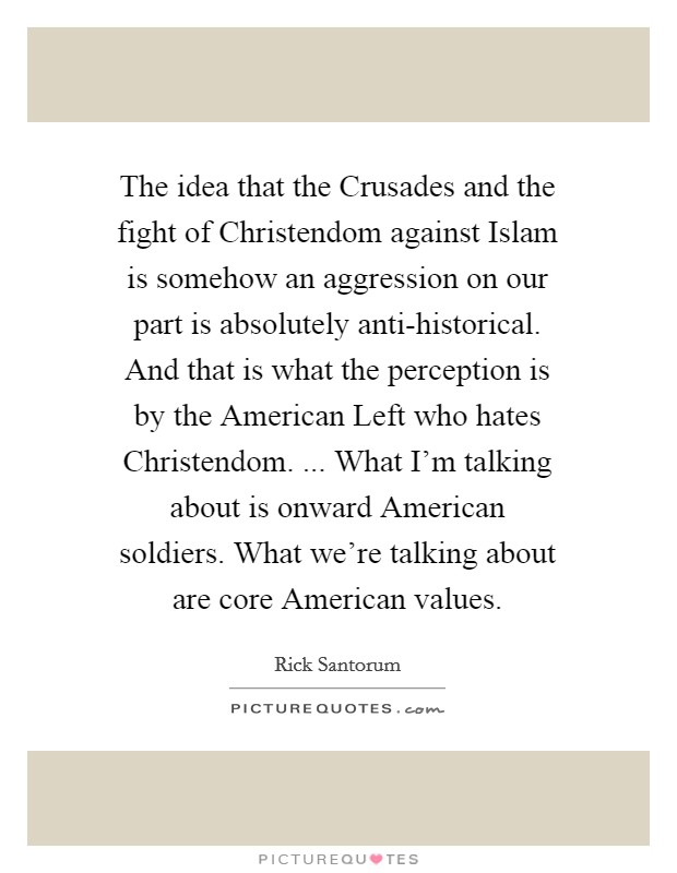 The idea that the Crusades and the fight of Christendom against Islam is somehow an aggression on our part is absolutely anti-historical. And that is what the perception is by the American Left who hates Christendom. ... What I'm talking about is onward American soldiers. What we're talking about are core American values. Picture Quote #1