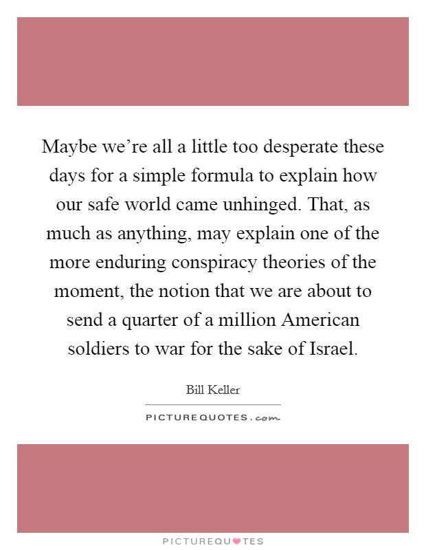 Maybe we're all a little too desperate these days for a simple formula to explain how our safe world came unhinged. That, as much as anything, may explain one of the more enduring conspiracy theories of the moment, the notion that we are about to send a quarter of a million American soldiers to war for the sake of Israel Picture Quote #1