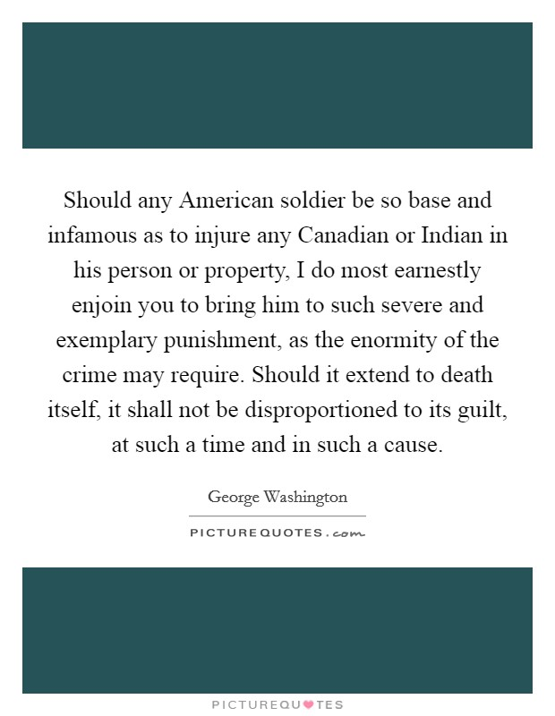 Should any American soldier be so base and infamous as to injure any Canadian or Indian in his person or property, I do most earnestly enjoin you to bring him to such severe and exemplary punishment, as the enormity of the crime may require. Should it extend to death itself, it shall not be disproportioned to its guilt, at such a time and in such a cause Picture Quote #1