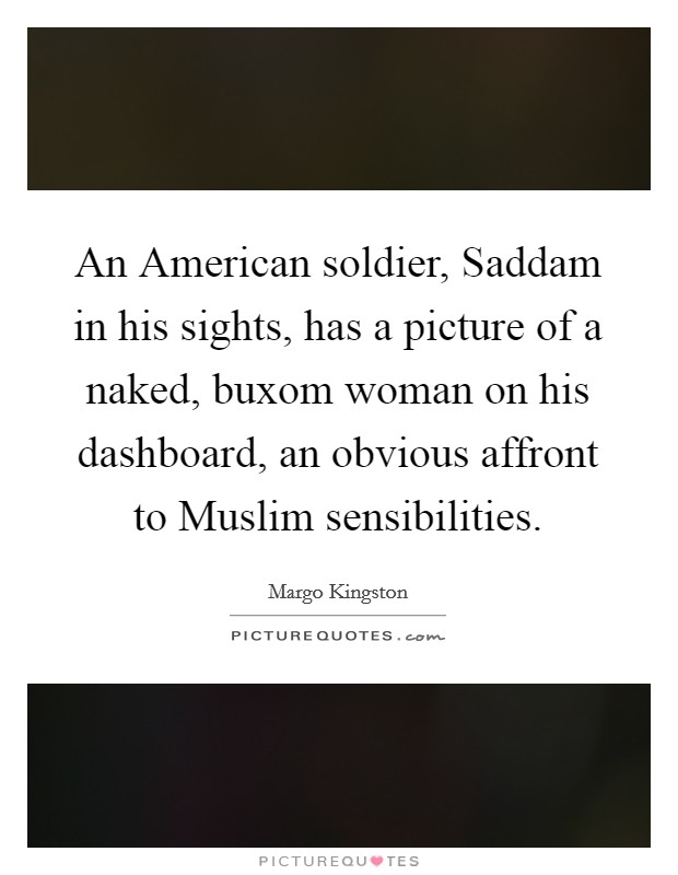 An American soldier, Saddam in his sights, has a picture of a naked, buxom woman on his dashboard, an obvious affront to Muslim sensibilities Picture Quote #1