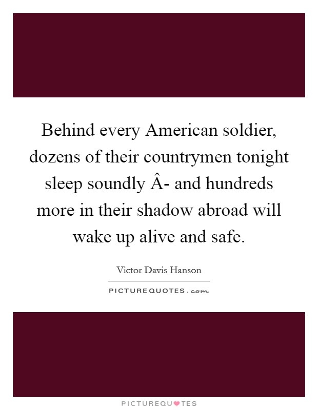 Behind every American soldier, dozens of their countrymen tonight sleep soundly Â- and hundreds more in their shadow abroad will wake up alive and safe Picture Quote #1
