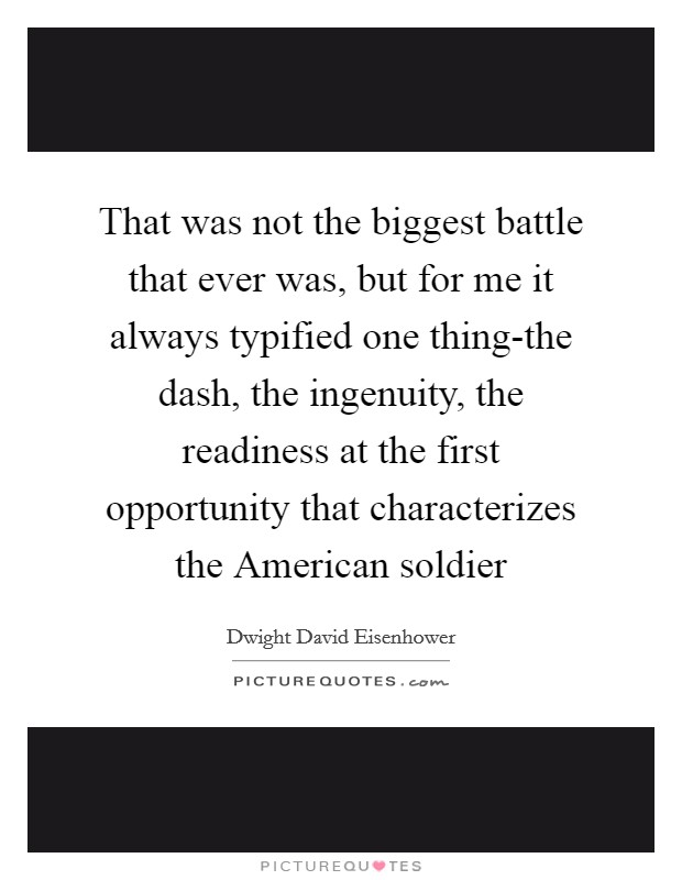 That was not the biggest battle that ever was, but for me it always typified one thing-the dash, the ingenuity, the readiness at the first opportunity that characterizes the American soldier Picture Quote #1