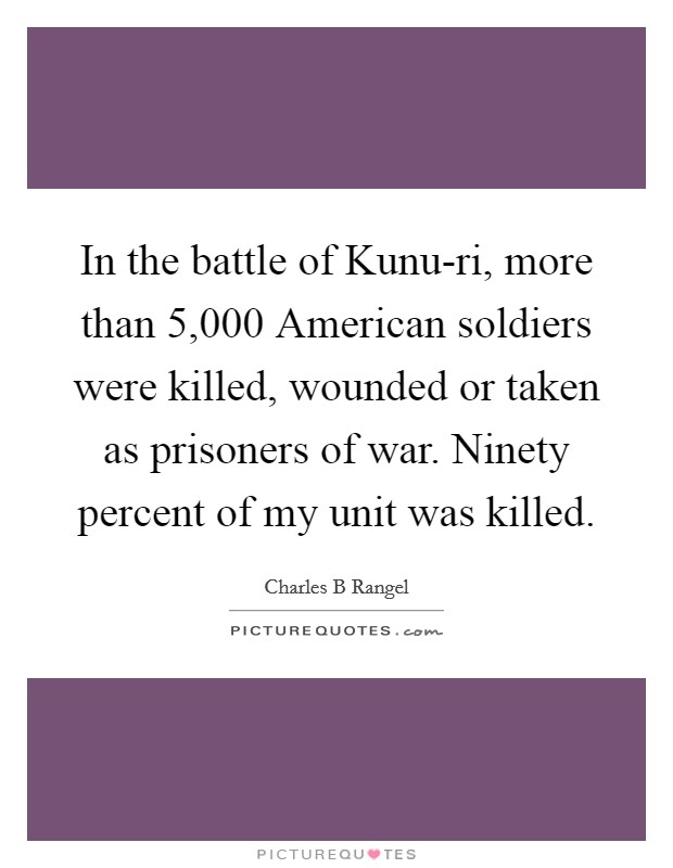 In the battle of Kunu-ri, more than 5,000 American soldiers were killed, wounded or taken as prisoners of war. Ninety percent of my unit was killed Picture Quote #1
