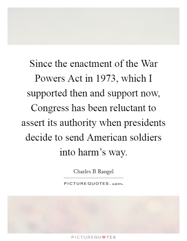 Since the enactment of the War Powers Act in 1973, which I supported then and support now, Congress has been reluctant to assert its authority when presidents decide to send American soldiers into harm's way Picture Quote #1