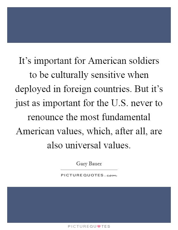 It's important for American soldiers to be culturally sensitive when deployed in foreign countries. But it's just as important for the U.S. never to renounce the most fundamental American values, which, after all, are also universal values. Picture Quote #1