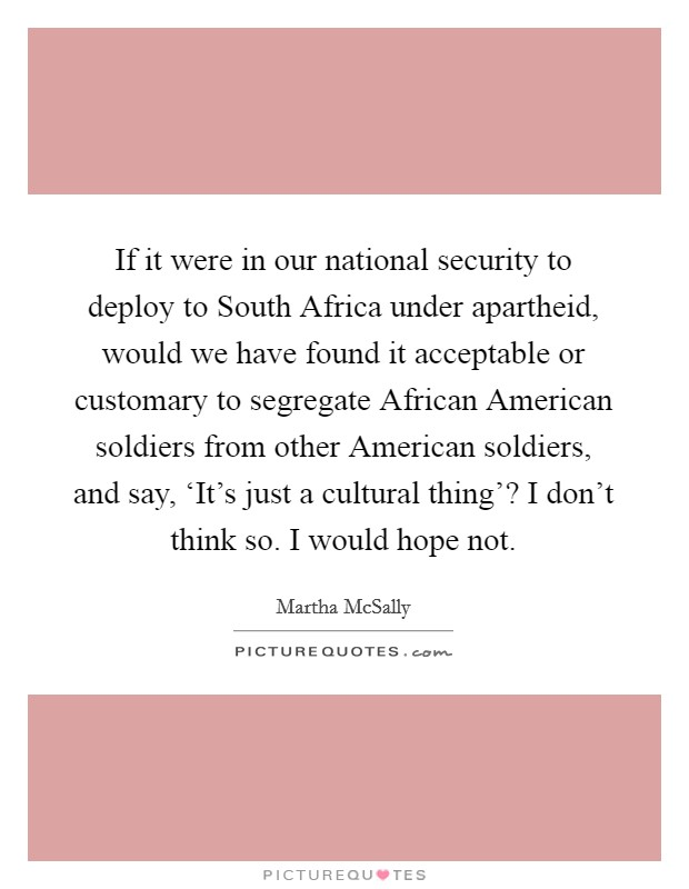 If it were in our national security to deploy to South Africa under apartheid, would we have found it acceptable or customary to segregate African American soldiers from other American soldiers, and say, 'It's just a cultural thing'? I don't think so. I would hope not Picture Quote #1