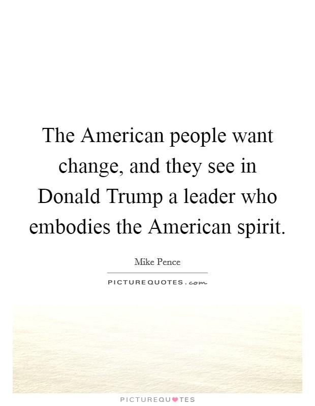 The American people want change, and they see in Donald Trump a leader who embodies the American spirit Picture Quote #1