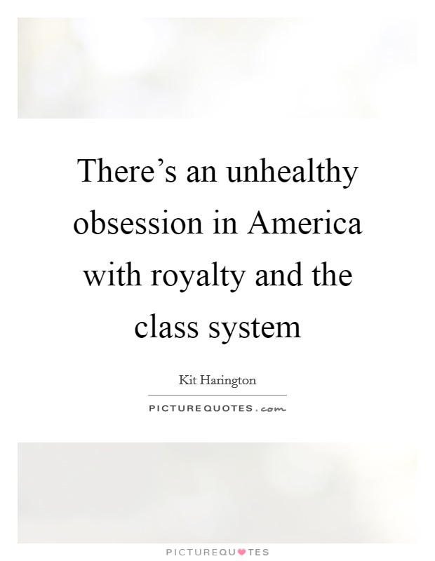 There's an unhealthy obsession in America with royalty and the class system Picture Quote #1