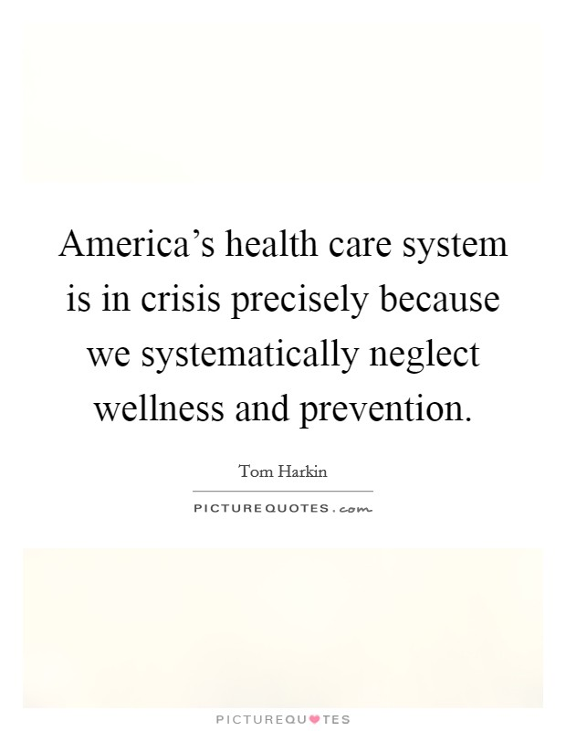 America's health care system is in crisis precisely because we systematically neglect wellness and prevention Picture Quote #1