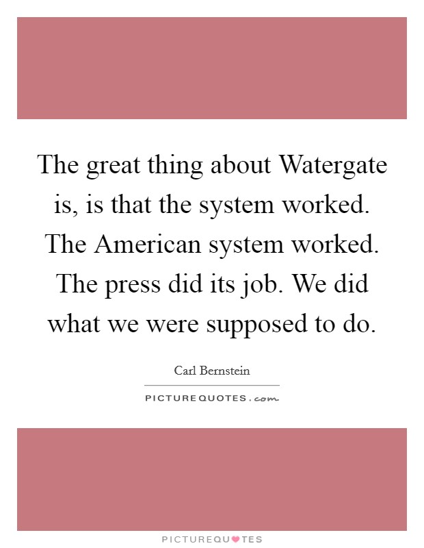 The great thing about Watergate is, is that the system worked. The American system worked. The press did its job. We did what we were supposed to do Picture Quote #1