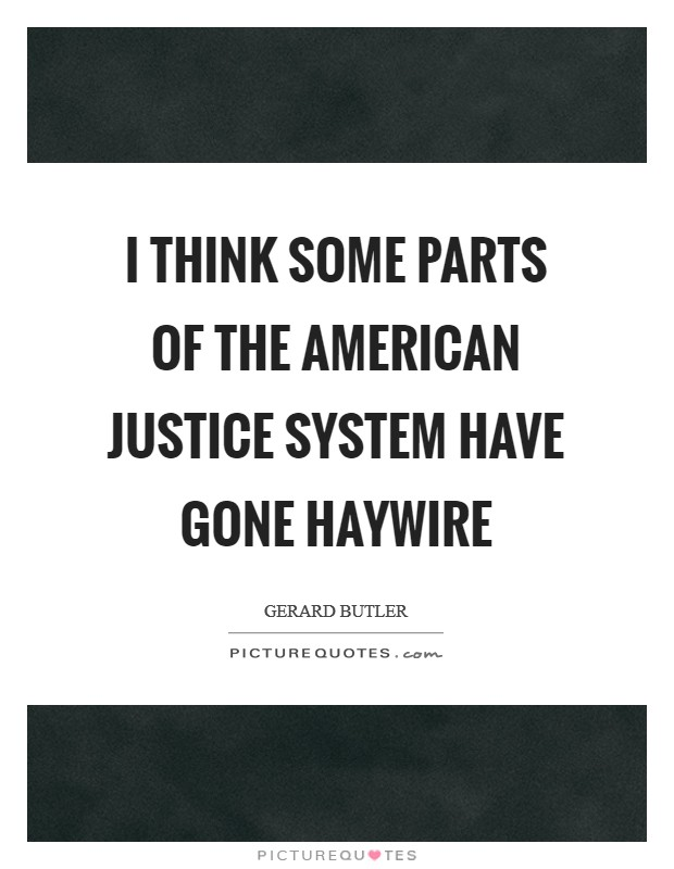 I think some parts of the American justice system have gone haywire Picture Quote #1