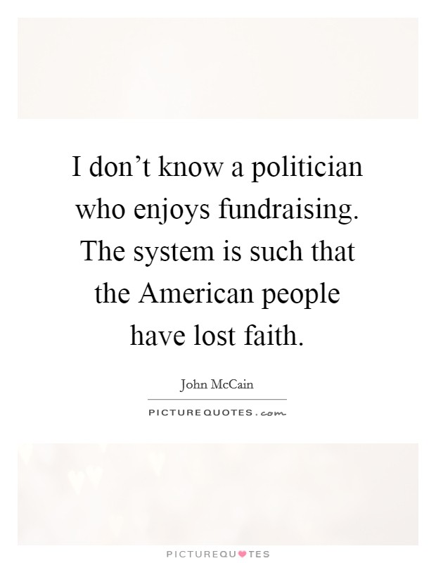 I don't know a politician who enjoys fundraising. The system is such that the American people have lost faith Picture Quote #1